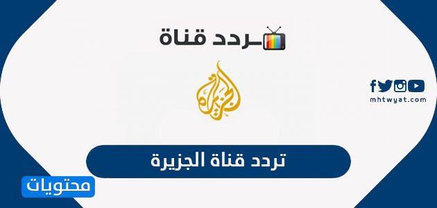تردد قناة الجزيرة2021 Al-Jazeera TV على العرب سات والنايل سات