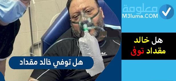 هل خالد مقداد توفى | معلومات
